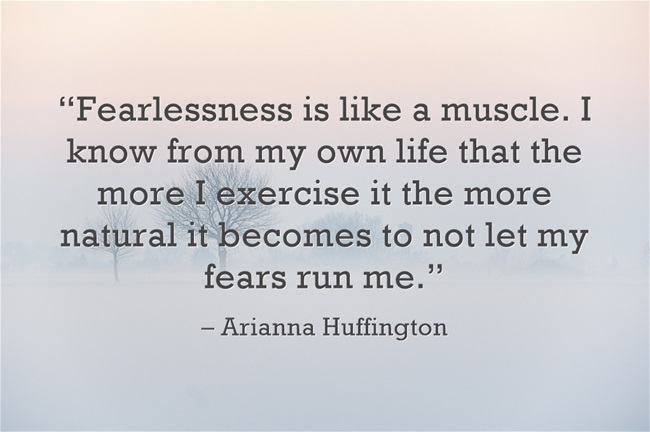 business quotes, arian huffington - fearlessness-is-like-a-muscle-i-know-from-my-own-life-that